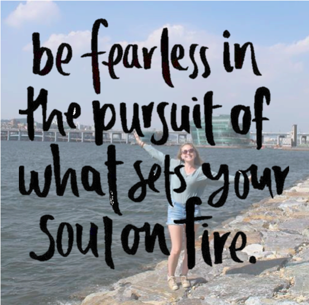 """be fearless in pursuit of what sets your soul on fire"""